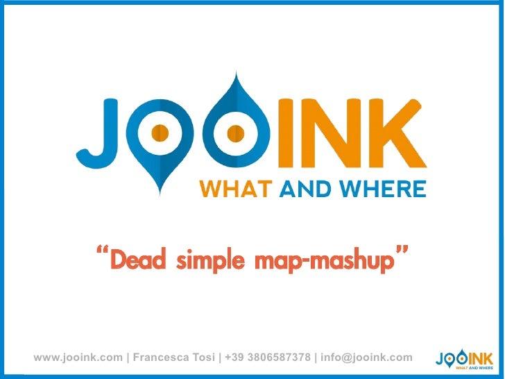 """Dead simple map-mashup""www.jooink.com   Francesca Tosi   +39 3806587378   info@jooink.com"