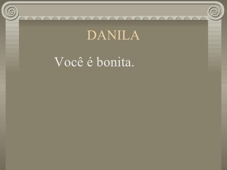 DANILA <ul><li>Você é bonita. </li></ul>