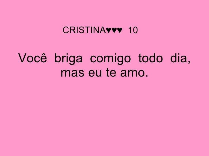 Você  briga  comigo  todo  dia, mas eu te amo. CRISTINA♥♥♥  10