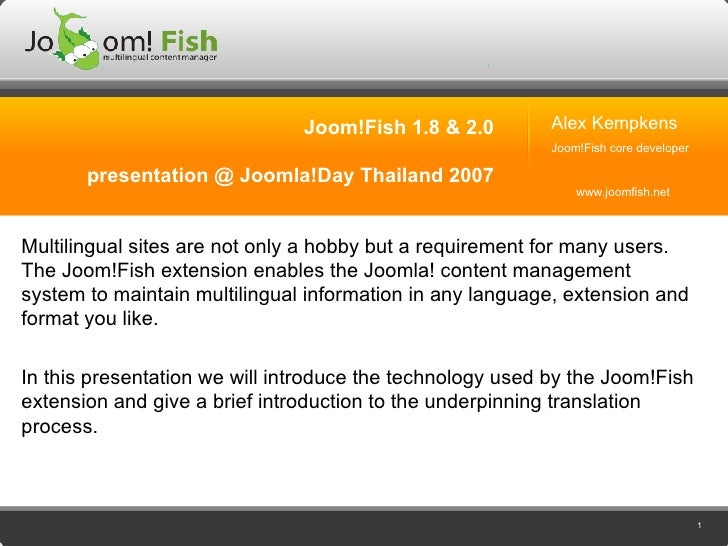 Joom!Fish 1.8 & 2.0 presentation @ Joomla!Day Thailand 2007 Multilingual sites are not only a hobby but a requirement for ...