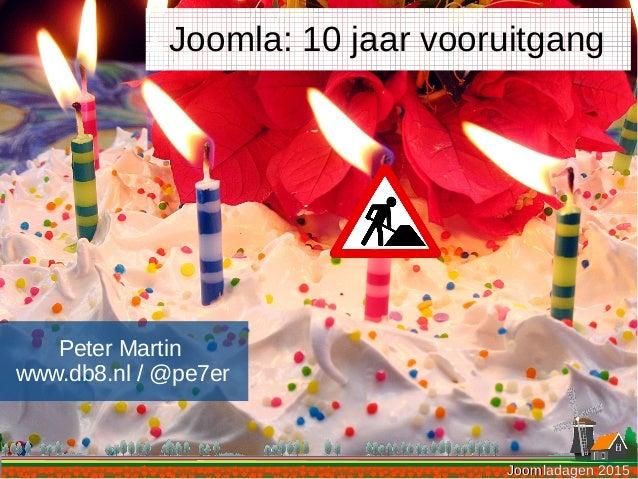 Joomladagen 2015Joomladagen 2015 Peter Martin www.db8.nl / @pe7er Joomla: 10 jaar vooruitgang Joomladagen 2015Joomladagen ...