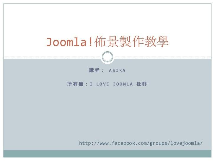 Joomla!佈景製作教學        講者: ASIKA  所有權:I LOVE JOOMLA 社群     http://www.facebook.com/groups/lovejoomla/