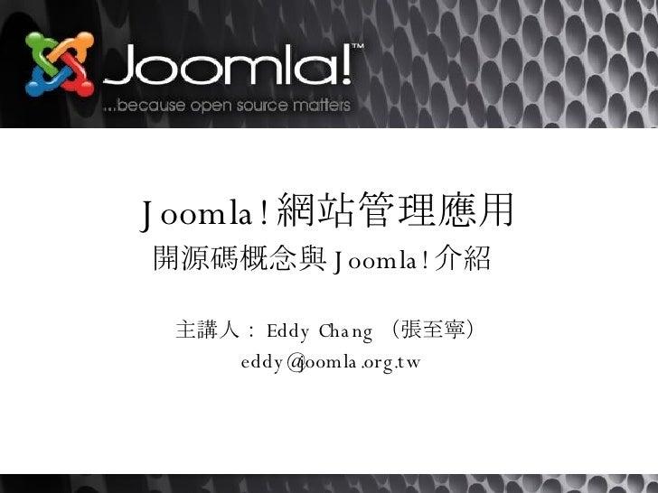 Joomla! 網站管理應用 開源碼概念與 Joomla! 介紹   主講人: Eddy Chang (張至寧) [email_address]