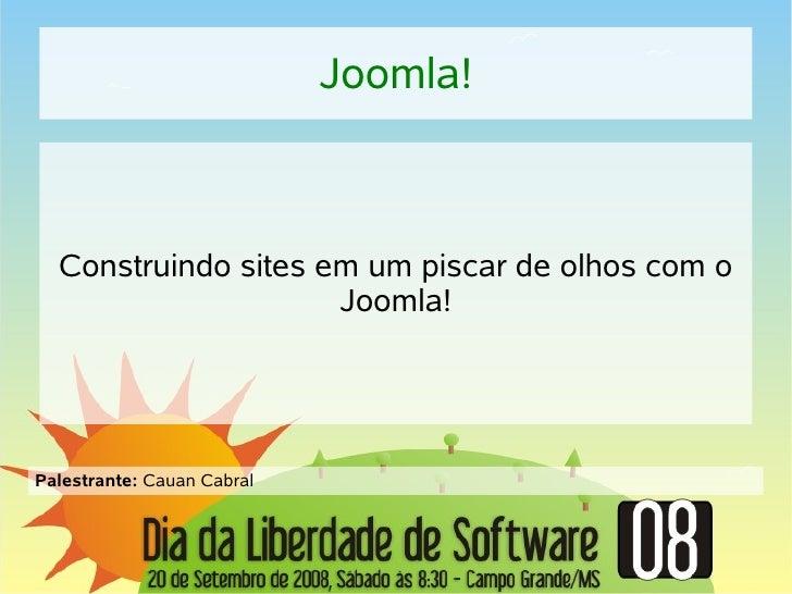Joomla!      Construindo sites em um piscar de olhos com o                      Joomla!     Palestrante: Cauan Cabral