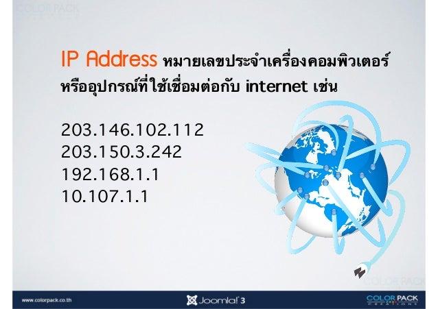 IP Address หมายเลขประจำเครื่องคอมพิวเตอร์ หรืออุปกรณ์ที่ใช้เชื่อมต่อกับ internet เช่น 203.146.102.112 203.150.3.242 192.16...