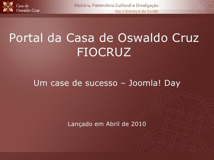 Portal da Casa de Oswaldo Cruz FIOCRUZ Um case de sucesso – Joomla! Day Lançado em Abril de 2010