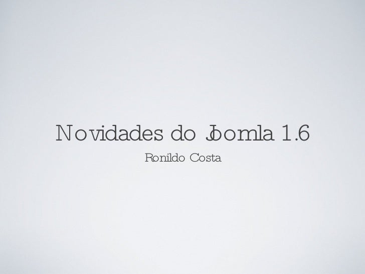 Novidades do Joomla 1.6 <ul><li>Ronildo Costa </li></ul>