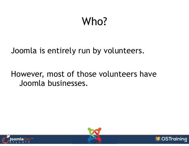 Who? ! Joomla is entirely run by volunteers. ! However, most of those volunteers have Joomla businesses.