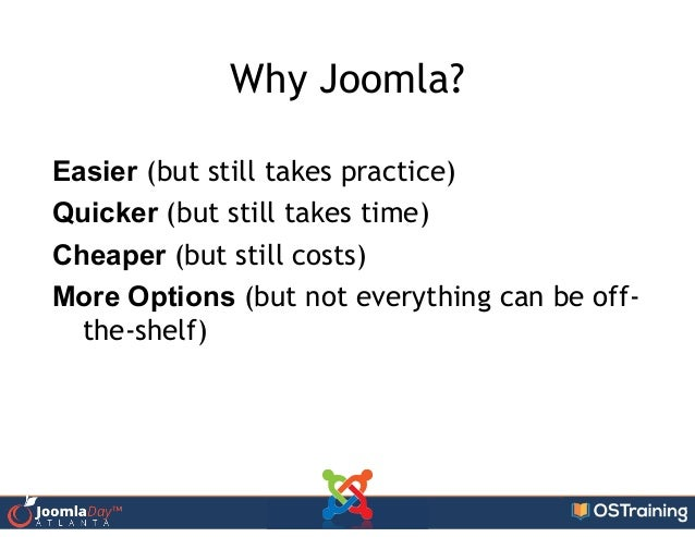 Why Joomla? Easier (but still takes practice) Quicker (but still takes time) Cheaper (but still costs) More Options (but n...