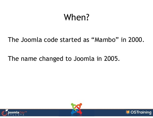 """When? ! The Joomla code started as """"Mambo"""" in 2000. ! The name changed to Joomla in 2005."""