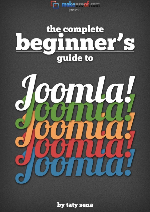 THE COMPLETE BEGINNERS GUIDE TO JOOMLA  By: Taty Sena http://simplytatydesigns.com  This manual is intellectual property o...