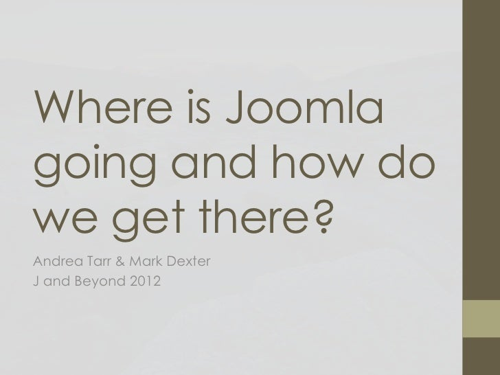 Where is Joomlagoing and how dowe get there?Andrea Tarr & Mark DexterJ and Beyond 2012