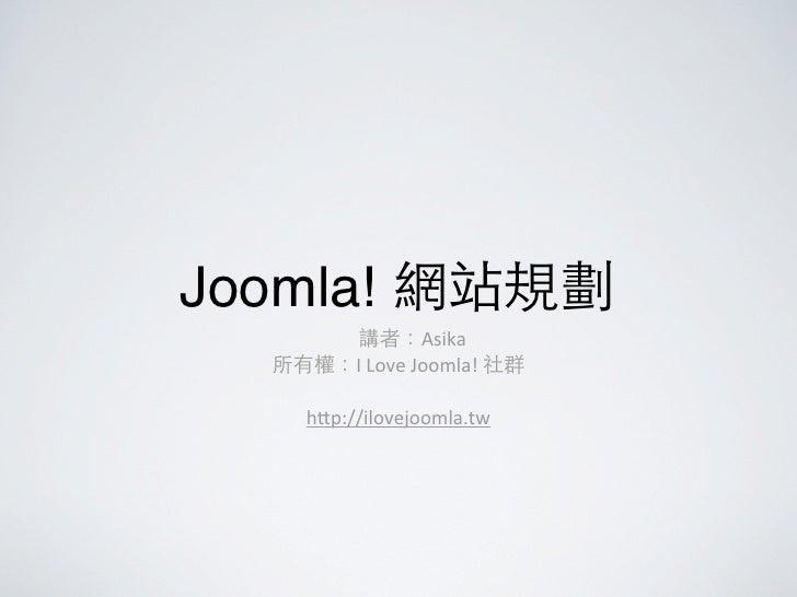 Joomla! 網站規劃      講者:Asika  所有權:I Love Joomla! 社群      h1p://ilovejoomla.tw
