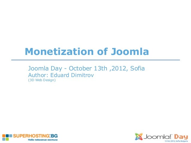 Joomla Day - October 13th ,2012, Sofia Author: Eduard Dimitrov (3D Web Design) Monetization of Joomla