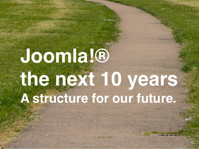 Joomla!®!  the next 10 years!  A structure for our future.