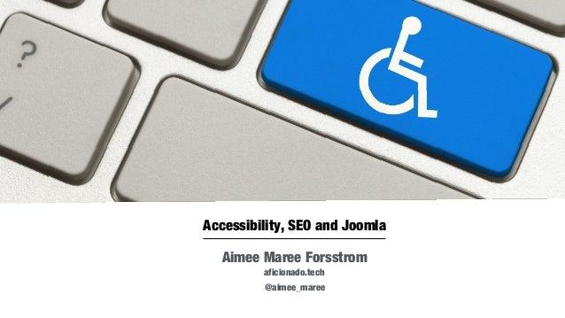 Accessibility, SEO and Joomla Aimee Maree Forsstrom aficionado.tech Aug 29-31, 2016 @aimee_maree