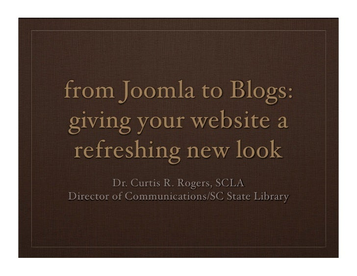 from Joomla to Blogs:  giving your website a  refreshing new look          Dr. Curtis R. Rogers, SCLA Director of Communic...