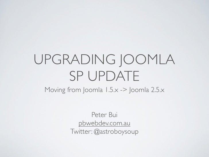 UPGRADING JOOMLA    SP UPDATE Moving from Joomla 1.5.x -> Joomla 2.5.x                Peter Bui           pbwebdev.com.au ...