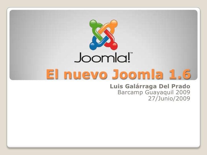El nuevo Joomla 1.6<br />Luis Galárraga Del Prado<br />Barcamp Guayaquil 2009<br />27/Junio/2009<br />