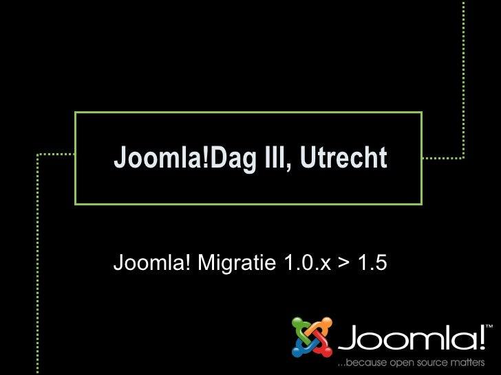Joomla!Dag III, Utrecht Joomla! Migratie 1.0.x > 1.5