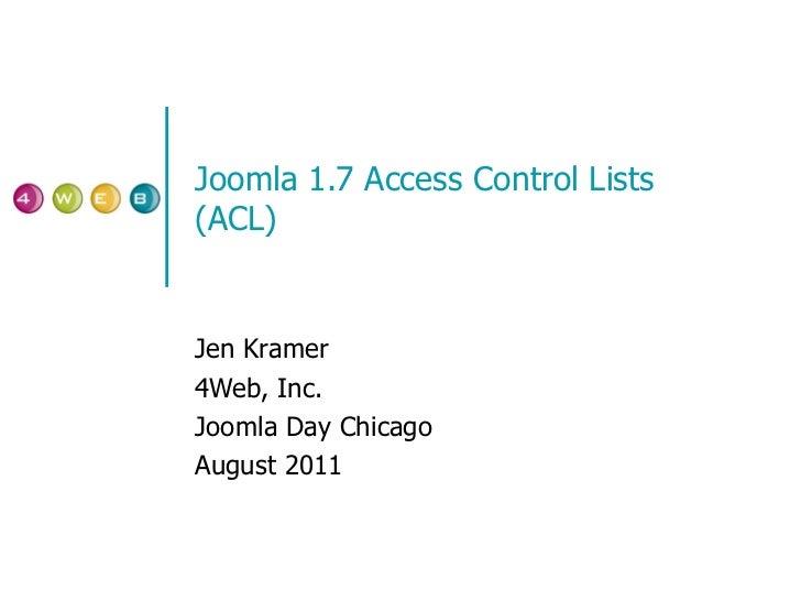 Joomla 1.7 Access Control Lists (ACL) Jen Kramer 4Web, Inc. Joomla Day Chicago August 2011