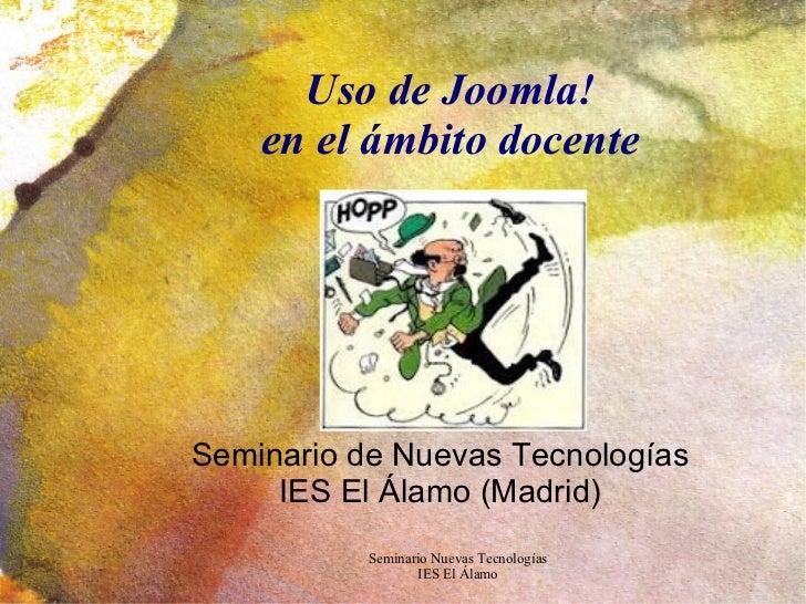 Uso de Joomla! en el ámbito docente Seminario de Nuevas Tecnologías IES El Álamo (Madrid)