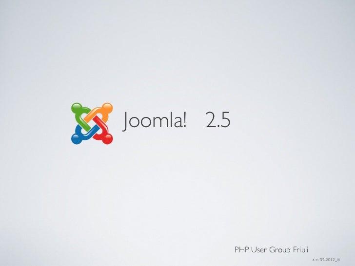 Joomla! 2.5              PHP User Group Friuli                                      a. c. 02-2012_01