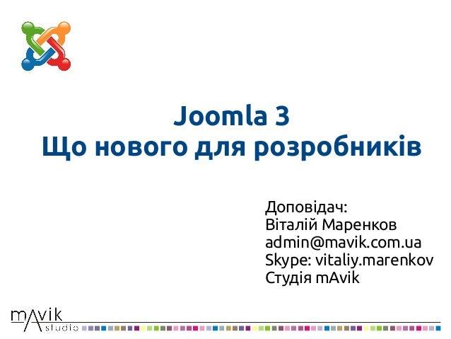 Joomla 3Що нового для розробниківДоповідач:Віталій Маренковadmin@mavik.com.uaSkype: vitaliy.marenkovСтудія mAvik