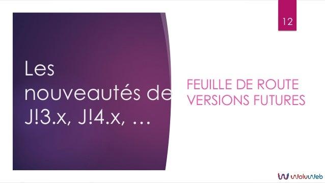 Les nouveautés de J!3.x, J!4.x, … FEUILLE DE ROUTE VERSIONS FUTURES 12