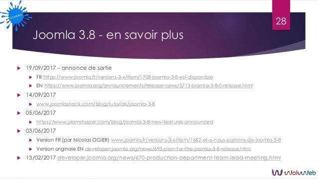 Joomla 3.8 - en savoir plus  19/09/2017 – annonce de sortie  FR https://www.joomla.fr/versions-3-x/item/1708-joomla-3-8-...