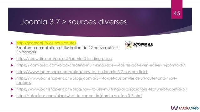 Joomla 3.7 > sources diverses  http://joomanji.fr/les-nouveautes Excellente compilation et illustration de 22 nouveautés ...