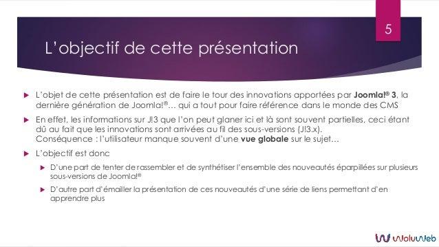 L'objectif de cette présentation  L'objet de cette présentation est de faire le tour des innovations apportées par Joomla...
