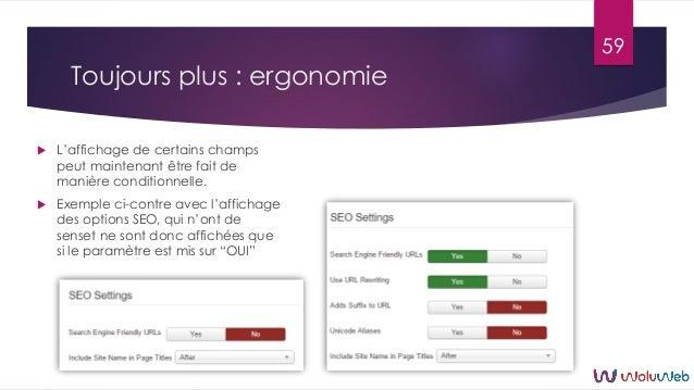 Toujours plus : ergonomie  L'affichage de certains champs peut maintenant être fait de manière conditionnelle.  Exemple ...