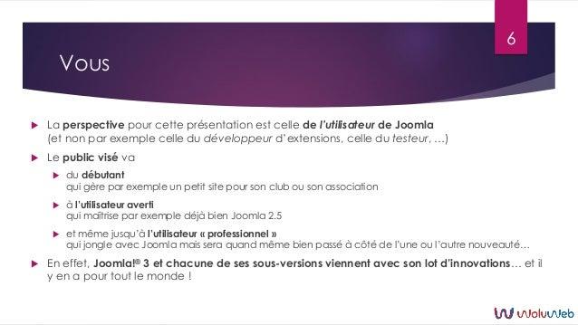 Vous  La perspective pour cette présentation est celle de l'utilisateur de Joomla (et non par exemple celle du développeu...