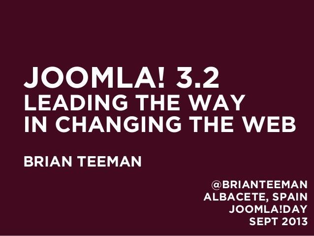 JOOMLA! 3.2 LEADING THE WAY IN CHANGING THE WEB BRIAN TEEMAN ALBACETE, SPAIN JOOMLA!DAY SEPT 2013 @BRIANTEEMAN