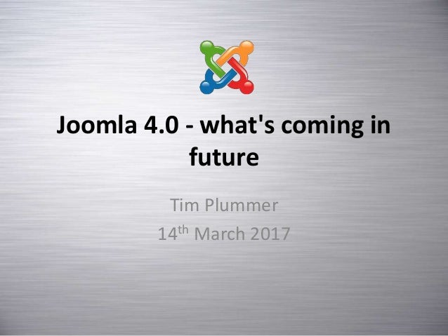 Joomla 4.0 - what's coming in future Tim Plummer 14th March 2017