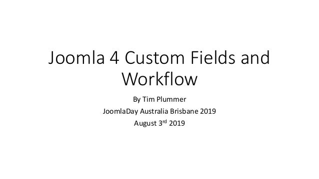 Joomla 4 Custom Fields and Workflow By Tim Plummer JoomlaDay Australia Brisbane 2019 August 3rd 2019