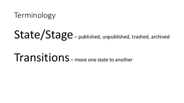 Terminology State/Stage– published, unpublished, trashed, archived Transitions– move one state to another