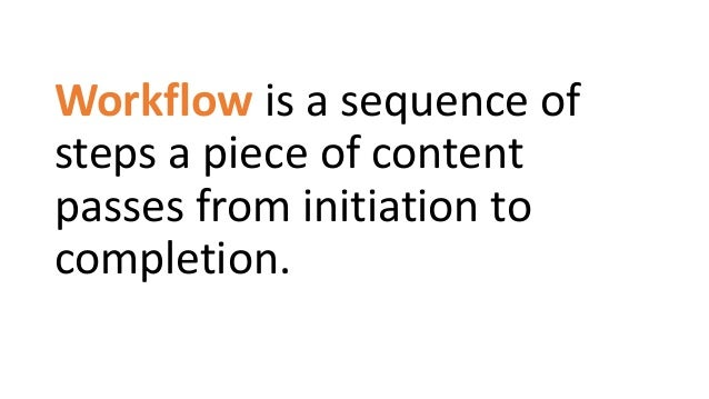 Workflow is a sequence of steps a piece of content passes from initiation to completion.