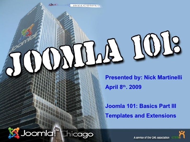 Presented by: Nick Martinelli April 8 th . 2009 Joomla 101: Basics Part III Templates and Extensions