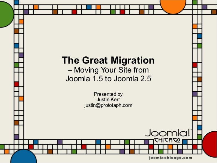 The Great Migration – Moving Your Site fromJoomla 1.5 to Joomla 2.5          Presented by           Justin Kerr     justin...