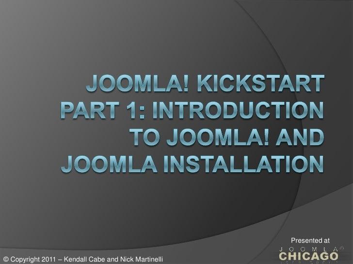 Joomla! KickstartPart 1: Introduction to Joomla! and JoomlaInstallation<br />Presented at<br />© Copyright 2011 – Kendall ...