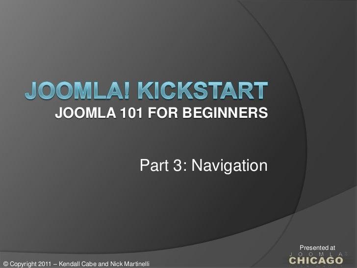 Joomla! KickstartJoomla 101 for Beginners<br />Part 3: Navigation<br />Presented at<br />© Copyright 2011 – Kendall Cabe a...