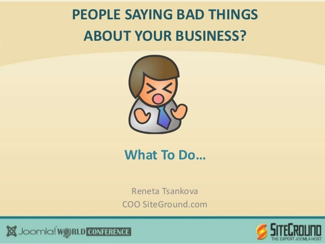 PEOPLE SAYING BAD THINGS ABOUT YOUR BUSINESS?      What To Do…        Reneta Tsankova      COO SiteGround.com