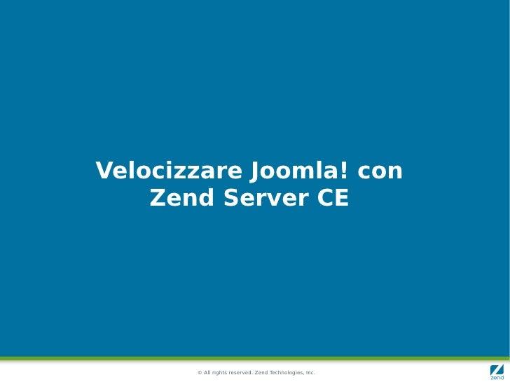 Velocizzare Joomla! con     Zend Server CE            © All rights reserved. Zend Technologies, Inc.