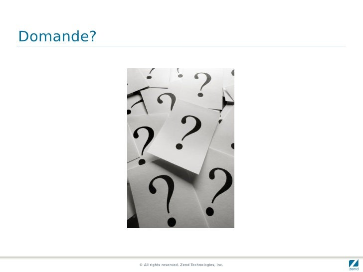 Domande?                © All rights reserved. Zend Technologies, Inc.