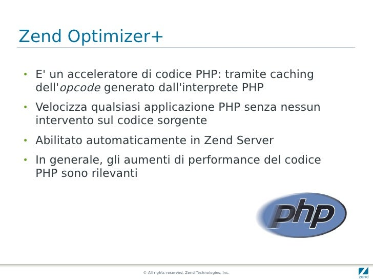 Zend Optimizer+ ●   E' un acceleratore di codice PHP: tramite caching     dell'opcode generato dall'interprete PHP ●   Vel...