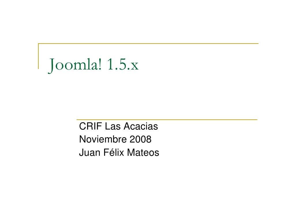 Joomla! 1.5.x       CRIF Las Acacias     Noviembre 2008     Juan Félix Mateos