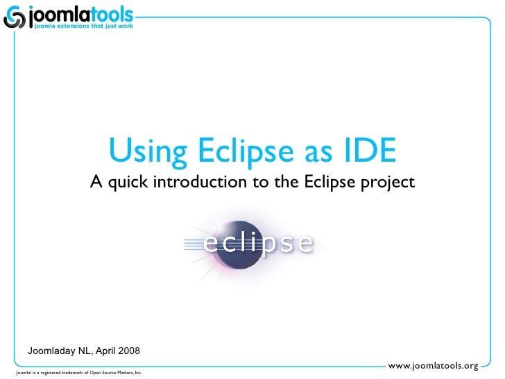 Using Eclipse as IDE                                     A quick introduction to the Eclipse project          Joomladay NL...