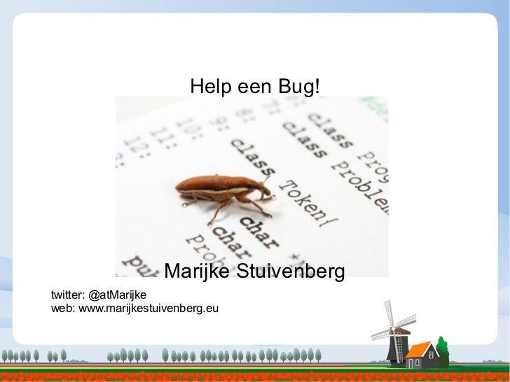 Help een Bug! Marijke Stuivenberg twitter: @atMarijke web: www.marijkestuivenberg.eu
